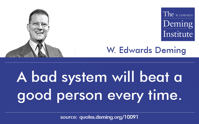 "image with text: ""A bad system will beat a good person every time"" W. Edwards Deming"