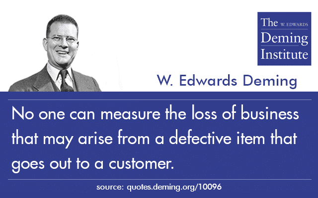 "graphic for Dr. Deming quote: ""no one can guess the future loss of business from a dissatisfied customer. The cost to replace a defective item on the production line is fairly easy to estimate, but the cost of a defective item that goes out to a customer defies measure."""