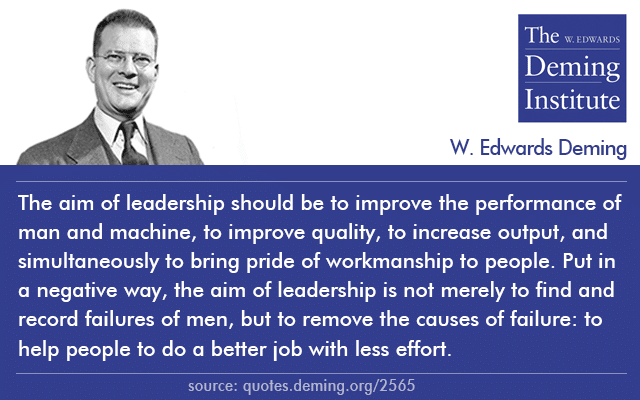 "image of Dr. Deming quote ""the aim of leadership should be to improve the performance of man and machine, to improve quality, to increase output, and simultaneously to bring pride of workmanship to people. Put in a negative way, the aim of leadership is not merely to find and record failures of men, but to remove the causes of failure: to help people to do a better job with less effort."""