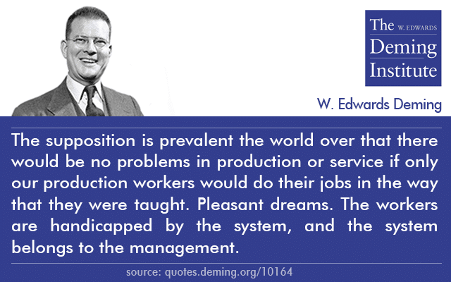 "image with Deming's quote ""The supposition is prevalent the world over that there would be no problems in production or service if only our production workers would do their jobs in the way that they were taught. Pleasant dreams. The workers are handicapped by the system, and the system belongs to the management."""