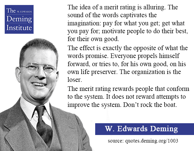 """quote image - """"The idea of a merit rating is alluring. the sound of the words captivates the imagination: pay for what you get; get what you pay for; motivate people to do their best, for their own good. The effect is exactly the opposite of what the words promise."""" with a photo of Dr. Deming"""